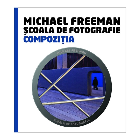 Scoala de Fotografie: Compozitia - Michael Freeman & Daniela Bowker