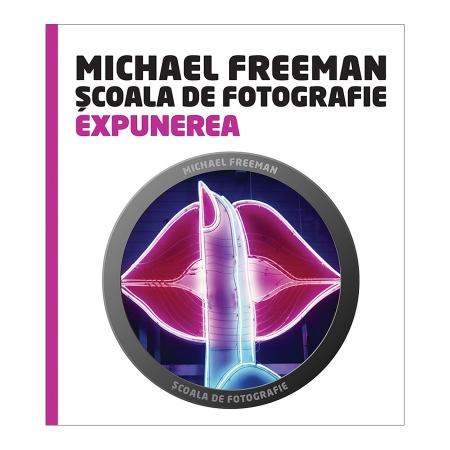 Scoala de Fotografie: Expunerea - Michael Freeman & Jeff Wignall