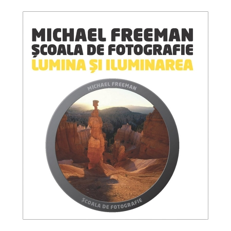 Scoala de Fotografie: Lumina si Iluminare - Michael Freeman & Catherine Quinn